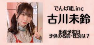古川未鈴(みりんちゃん)の子供の出産予定日・性別・名前は?妊娠中の画像まとめ
