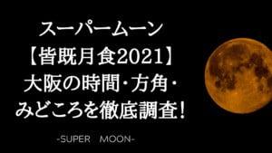 スーパームーン【皆既月食2021】大阪の時間・方角・みどころを徹底調査!