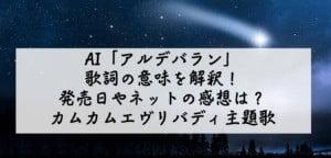 AI「アルデバラン」歌詞の意味を解釈!発売日やネットの感想は?カムカムエヴリバディ主題歌