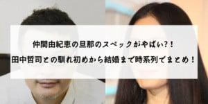 仲間由紀恵の旦那のスペックがやばい?!田中哲司との馴れ初めから結婚まで時系列でまとめ!