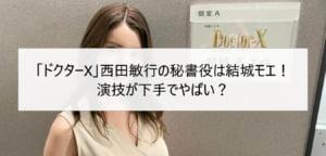 「ドクターX」西田敏行の秘書役は結城モエ!演技が下手でやばい?